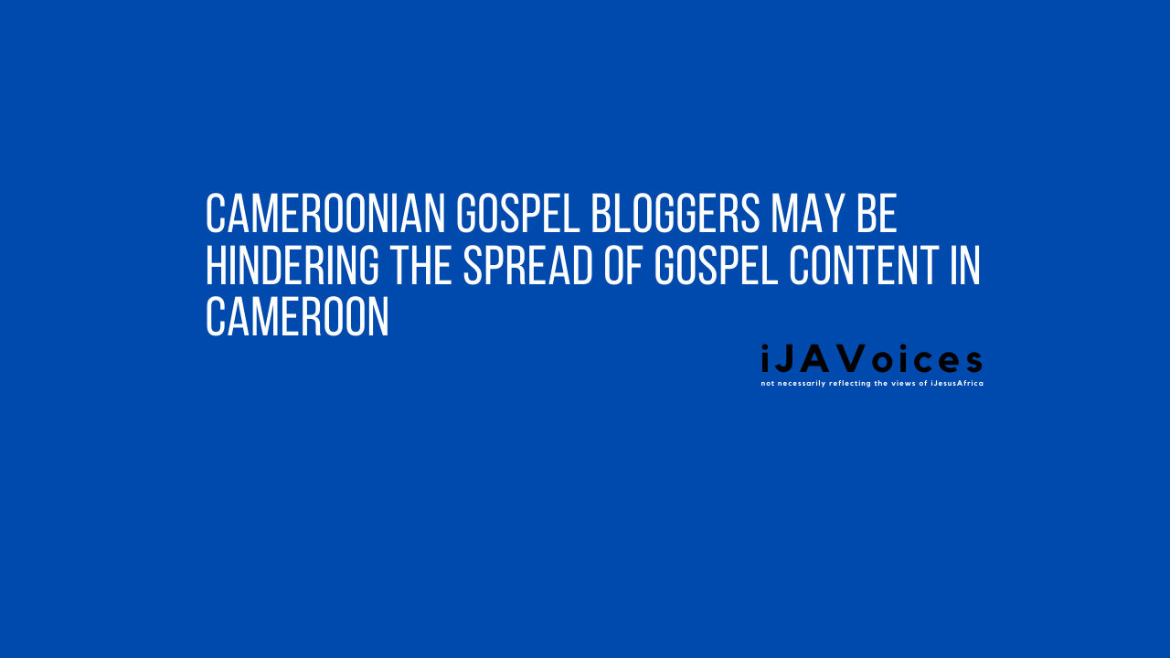 Cameroonian Gospel Bloggers May Be Hindering The Spread Of Gospel Content in Cameroon ~ iJAVoices