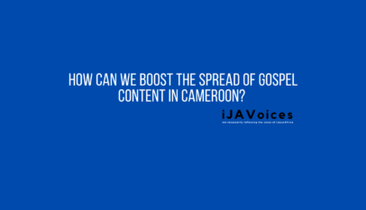 How Can We Boost The Spread Of Gospel Content In Cameroon? ~ iJAVoices